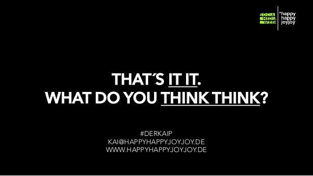 THAT´S IT IT. WHAT DO YOU THINK THINK? #DERKAIP KAI@HAPPYHAPPYJOYJOY.DE WWW.HAPPYHAPPYJOYJOY.DE © hahajotjot* ©2014 by Kai...
