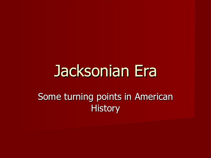 Jacksonian Era Some turning points in American History