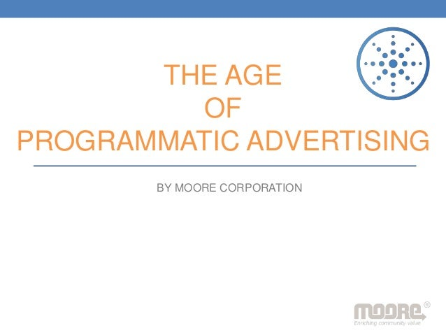 THE AGE OF PROGRAMMATIC ADVERTISING BY MOORE CORPORATION