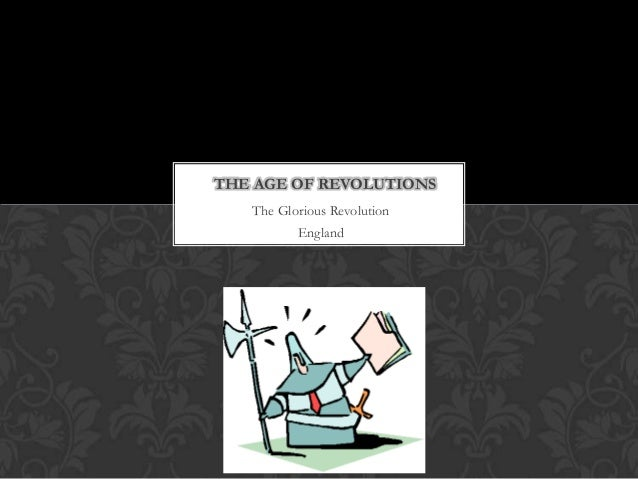 THE AGE OF REVOLUTIONS   The Glorious Revolution          England