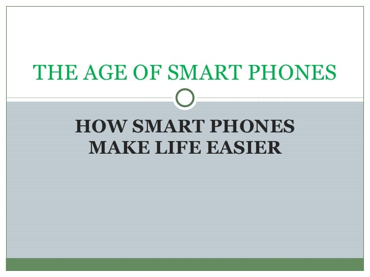 HOW SMART PHONES MAKE LIFE EASIER THE AGE OF SMART PHONES