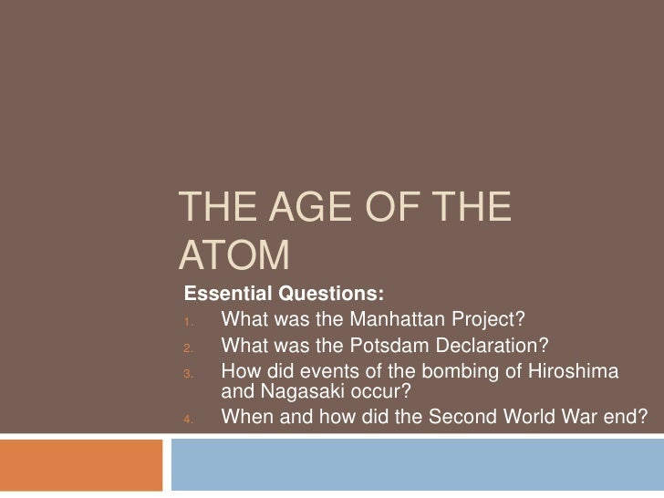 THE AGE OF THE ATOM Essential Questions:    What was the Manhattan Project? 1.     What was the Potsdam Declaration? 2.   ...