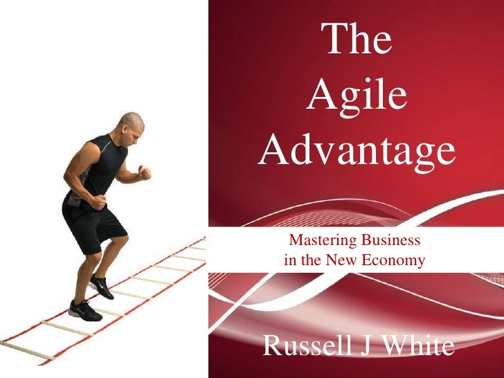 The  AgileAdvantage  Mastering Business in the New EconomyRussell J White