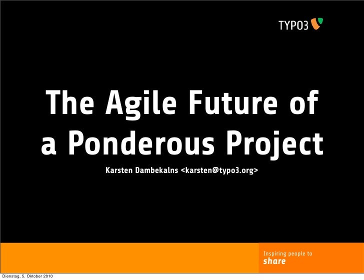The Agile Future of                   a Ponderous Project                             Karsten Dambekalns <karsten@typo3.or...