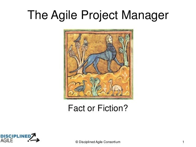 © Disciplined Agile Consortium 1 The Agile Project Manager Fact or Fiction?