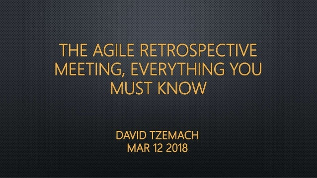 DAVID TZEMACH MAR 12 2018 THE AGILE RETROSPECTIVE MEETING, EVERYTHING YOU MUST KNOW