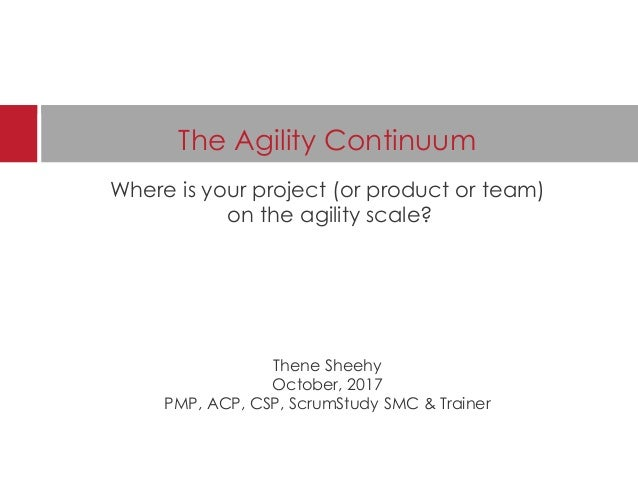The Agility Continuum Where is your project (or product or team) on the agility scale? Thene Sheehy October, 2017 PMP, ACP...