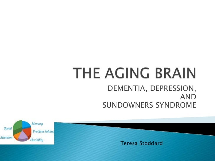 THE AGING BRAIN<br />DEMENTIA, DEPRESSION,<br />AND<br />SUNDOWNERS SYNDROME<br />Teresa Stoddard<br />