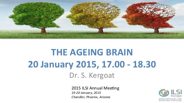 THE	   AGEING	   BRAIN	    20	   January	   2015,	   17.00	   -­‐	   18.30	    Dr.	   S.	   Kergoat	    2015	   ILSI	   An...