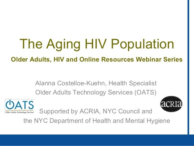 The Aging HIV PopulationAlanna Costelloe-Kuehn, Health SpecialistOlder Adults Technology Services (OATS)Supported by ACRIA...