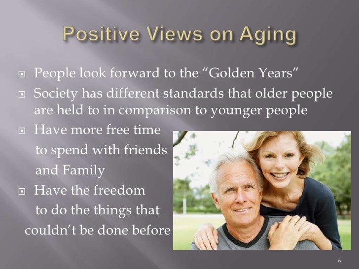 a discussion on peoples attitude towards the process of aging Retirement and aging attitudes american attitudes toward the elderly the youth culture old people were left out of the picture.