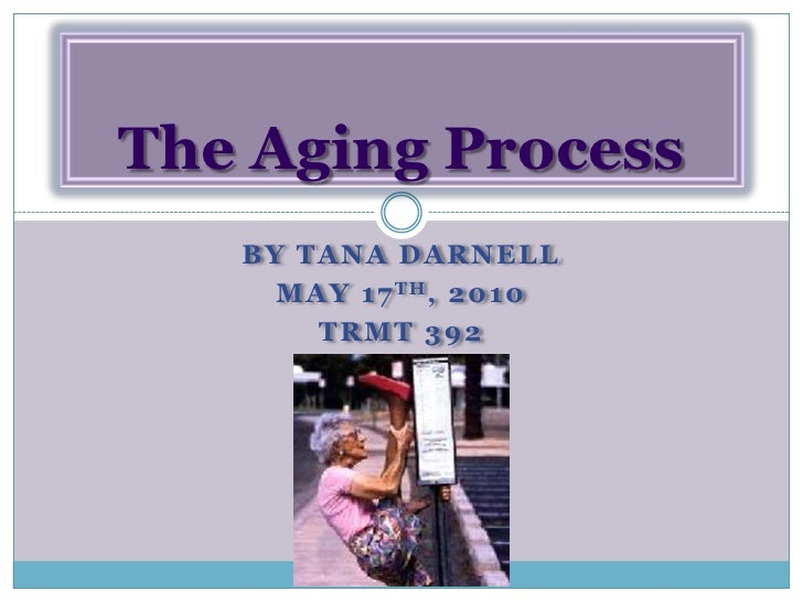 By Tana Darnell<br />May 17th, 2010<br />TRMT 392<br />The Aging Process<br />