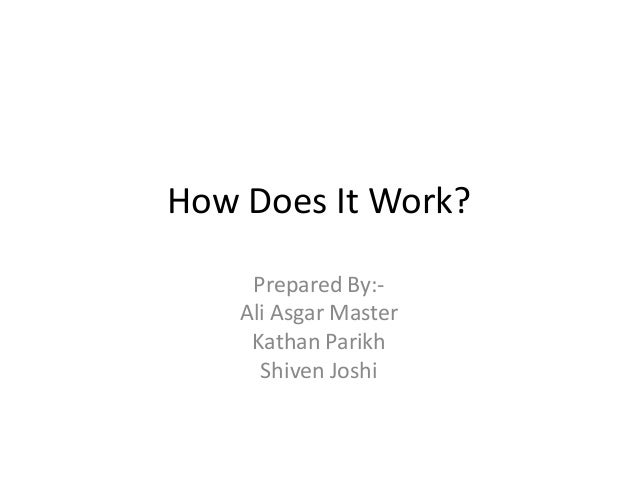 How Does It Work?     Prepared By:-    Ali Asgar Master     Kathan Parikh      Shiven Joshi