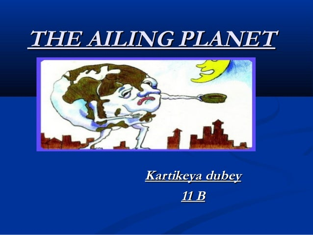 the earth an ailing planet Free essays on how to save ailing planet earth get help with your writing 1 through 30.