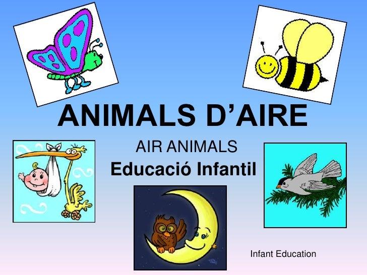 ANIMALS D'AIRE<br />Educació Infantil<br />AIR ANIMALS<br />Infant Education<br />
