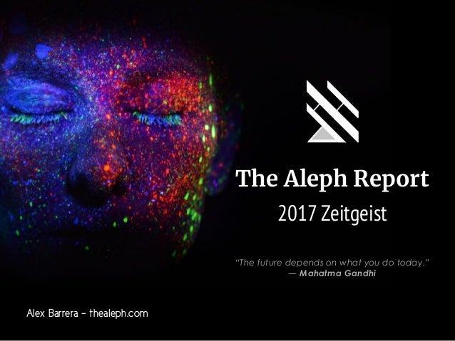 "The Aleph Report 2017 Zeitgeist Alex Barrera - thealeph.com ""The future depends on what you do today."" ―Mahatma Gandhi"