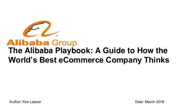 The Alibaba Playbook: A Guide to How the World's Best eCommerce Company Thinks Author: Ken Leaver Date: March 2018