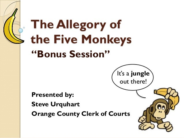 """The Allegory of the Five Monkeys """"Bonus Session"""" Presented by: Steve Urquhart Orange County Clerk of Courts It's a jungle ..."""