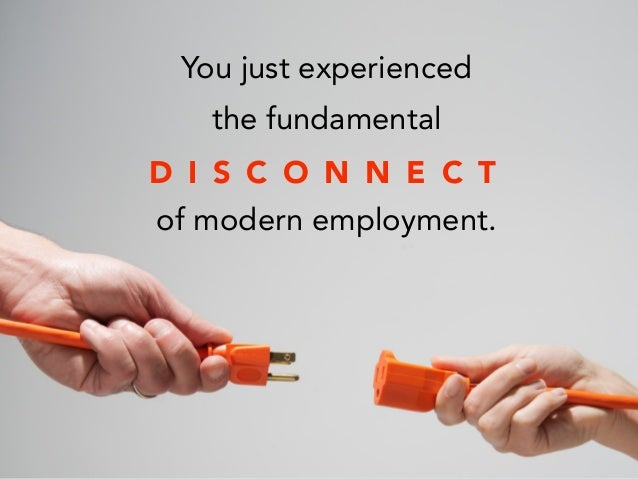 You just experienced the fundamental ! of modern employment. D I S C O N N E C T