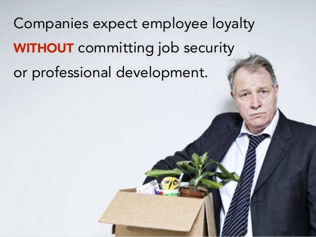 Companies expect employee loyalty WITHOUT committing job security or professional development.