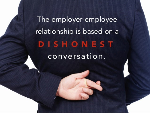 The employer-employee relationship is based on a ! conversation. D I S H O N E S T