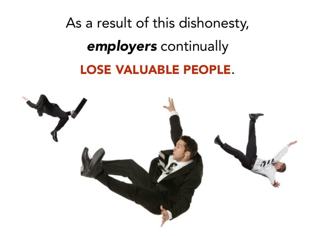 As a result of this dishonesty, employers continually LOSE VALUABLE PEOPLE.