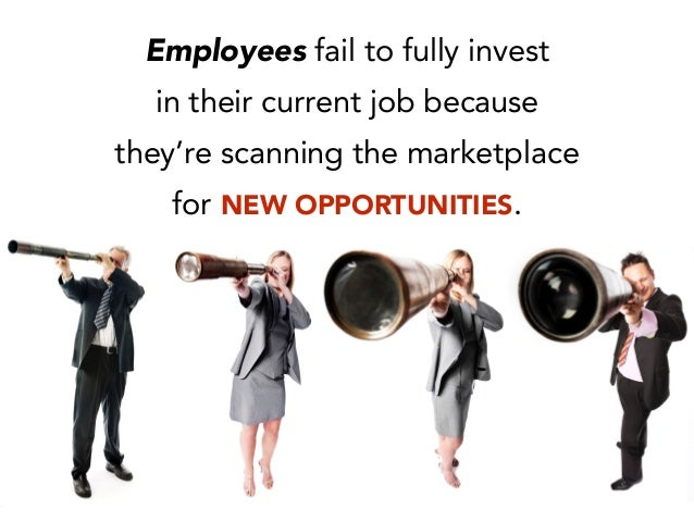 Employees fail to fully invest in their current job because they're scanning the marketplace for NEW OPPORTUNITIES.