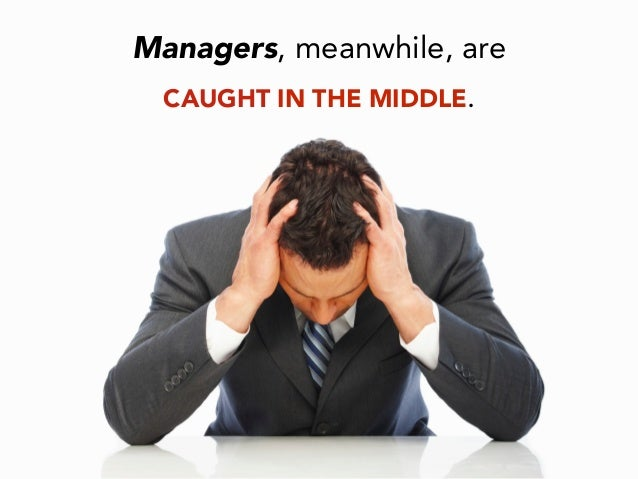Managers, meanwhile, are CAUGHT IN THE MIDDLE.
