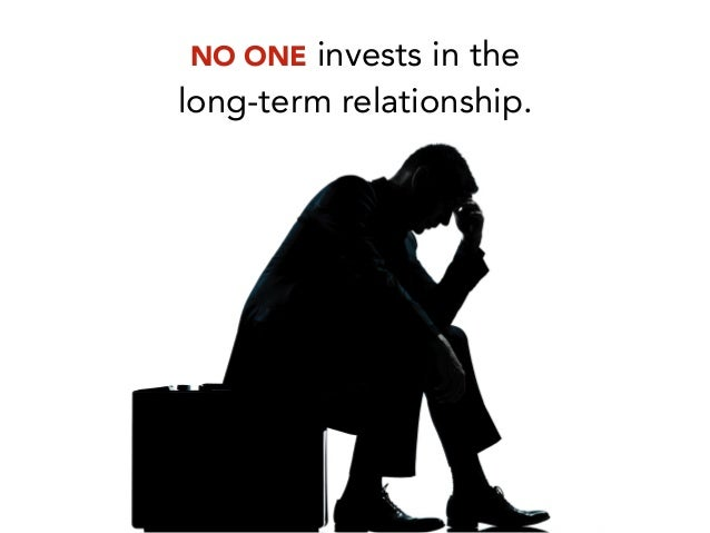 NO ONE invests in the long-term relationship.