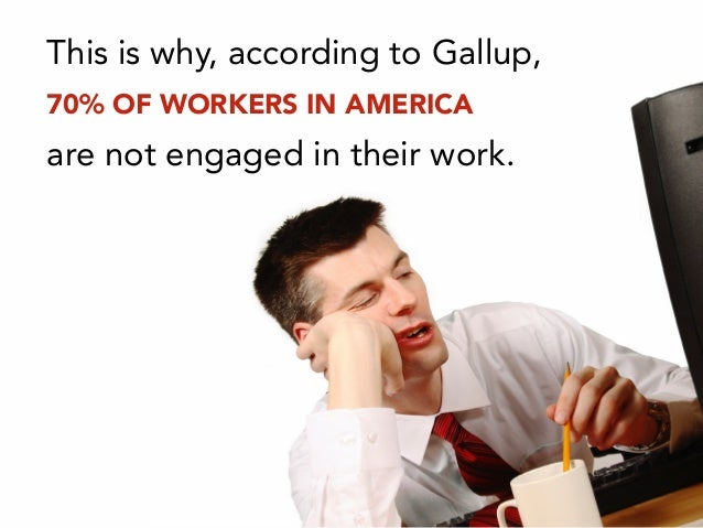 This is why, according to Gallup, 70% OF WORKERS IN AMERICA are not engaged in their work.