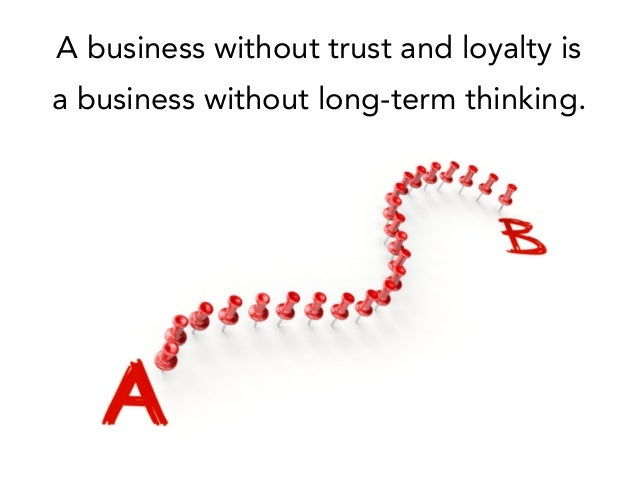 A business without trust and loyalty is a business without long-term thinking.