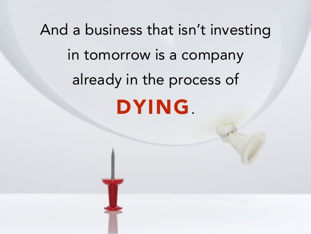 And a business that isn't investing in tomorrow is a company already in the process of DYING.