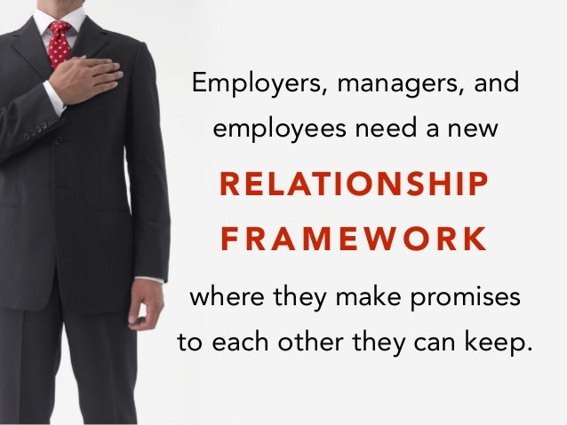 Employers, managers, and employees need a new ! ! where they make promises to each other they can keep. RELATIONSHIP F R A...