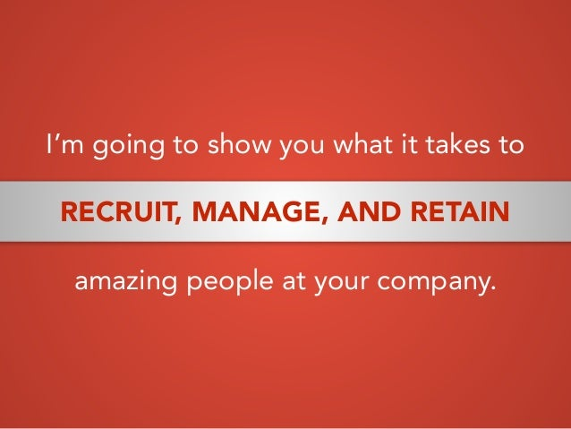 I'm going to show you what it takes to RECRUIT, MANAGE, AND RETAIN amazing people at your company.