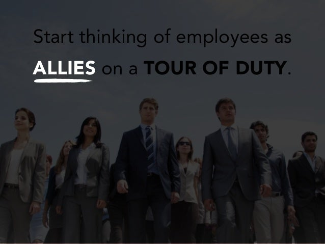 Start thinking of employees as ALLIES on a TOUR OF DUTY.