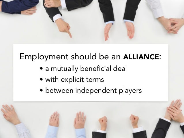 Employment should be an ALLIANCE: • a mutually beneficial deal • with explicit terms • between independent players
