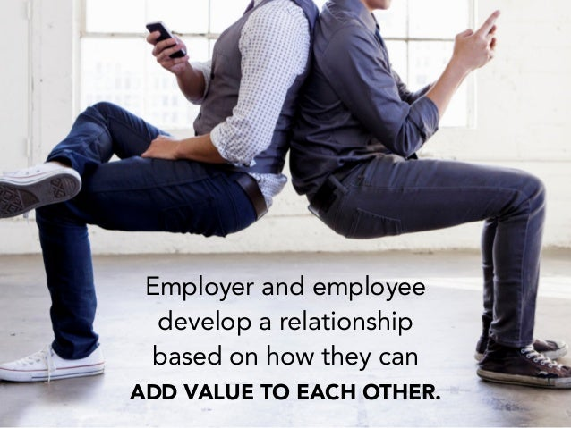 Employer and employee develop a relationship based on how they can ADD VALUE TO EACH OTHER.