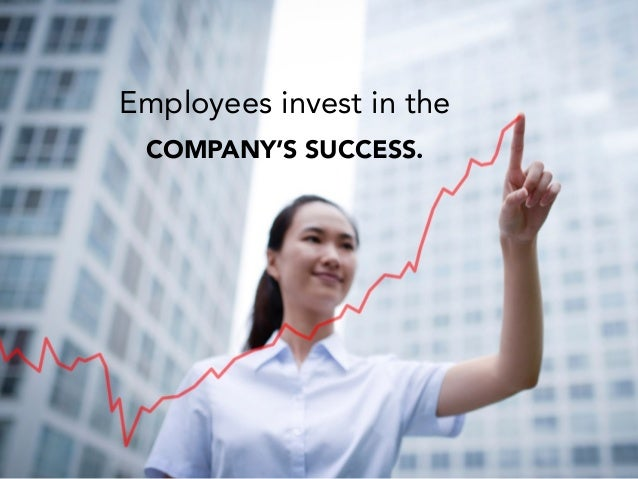 Employees invest in the COMPANY'S SUCCESS.