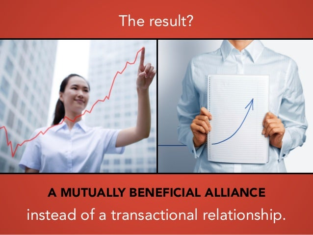 The result? A MUTUALLY BENEFICIAL ALLIANCE instead of a transactional relationship.