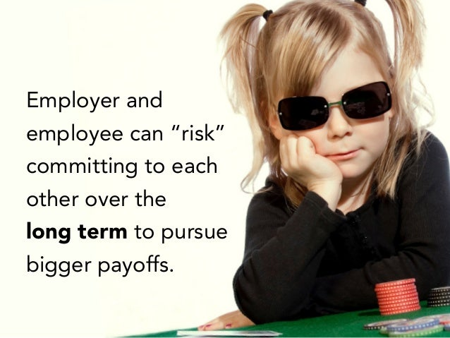 "Employer and employee can ""risk"" committing to each other over the long term to pursue bigger payoffs."