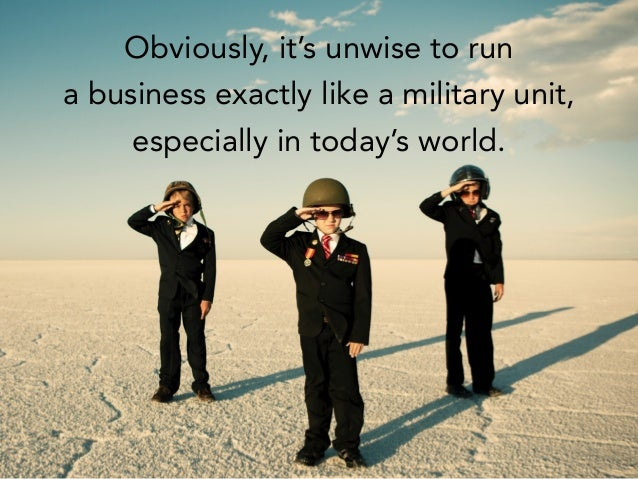 Obviously, it's unwise to run a business exactly like a military unit, especially in today's world.