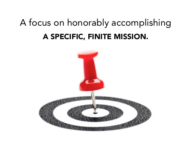 A focus on honorably accomplishing A SPECIFIC, FINITE MISSION.
