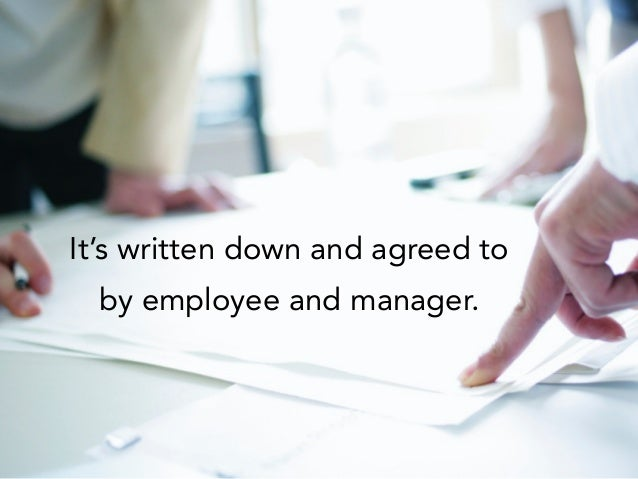 It's written down and agreed to by employee and manager.