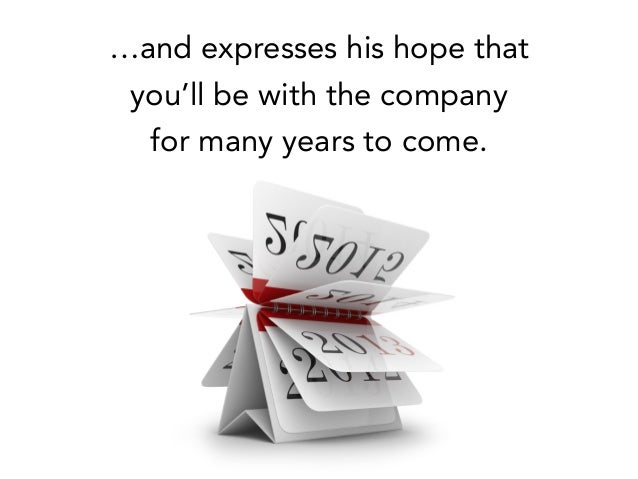 …and expresses his hope that you'll be with the company for many years to come.