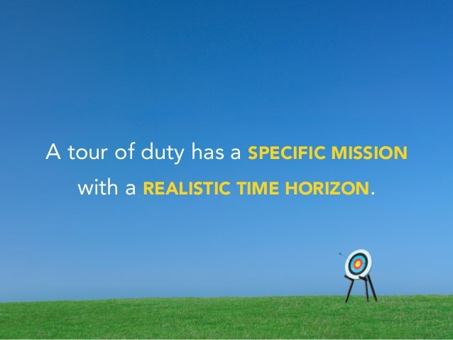 A tour of duty has a SPECIFIC MISSION with a REALISTIC TIME HORIZON.