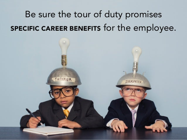 Be sure the tour of duty promises SPECIFIC CAREER BENEFITS for the employee.