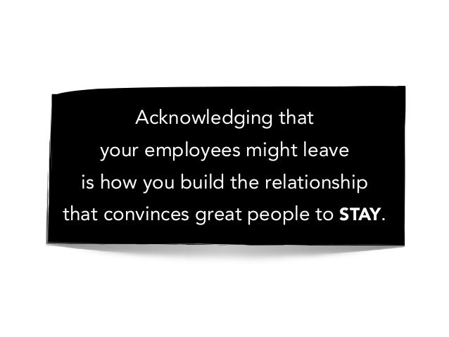 Acknowledging that your employees might leave is how you build the relationship that convinces great people to STAY.