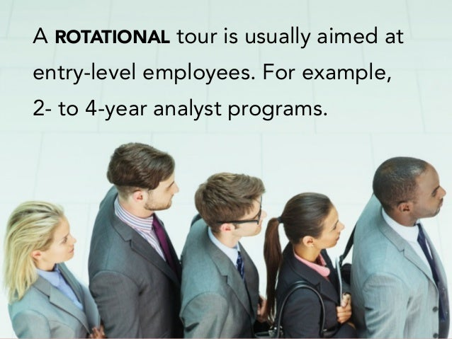 A ROTATIONAL tour is usually aimed at entry-level employees. For example, 2- to 4-year analyst programs.
