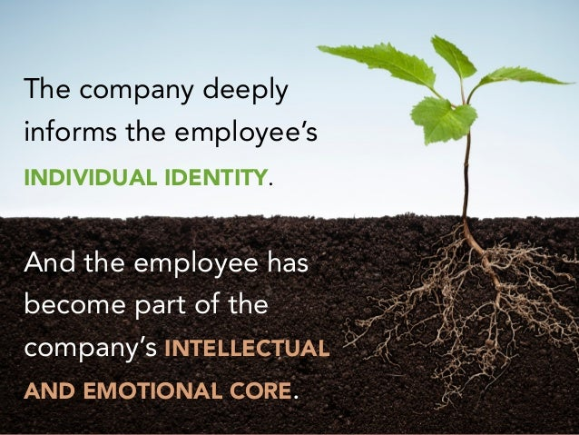 The company deeply informs the employee's INDIVIDUAL IDENTITY. And the employee has become part of the company's INTELLECT...