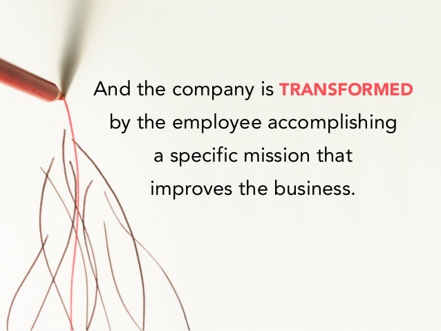 And the company is TRANSFORMED by the employee accomplishing a specific mission that improves the business.